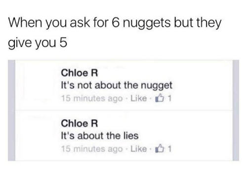 Humans of Tumblr, Ask, and Chloe: When you ask for 6 nuggets but they  give you 5  Chloe R  It's not about the nugget  15 minutes ago Like u 1  Chloe R  It's about the lies  15 minutes ago Like 1