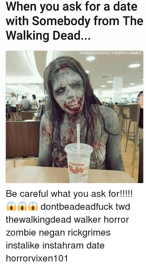 Memes, The Walking Dead, and Date: When you ask for a date  with Somebody from The  Walking Dead...  HORRORVIXEN101/THERICKYGRIMES Be careful what you ask for!!!!! 😱😱😱 dontbeadeadfuck twd thewalkingdead walker horror zombie negan rickgrimes instalike instahram date horrorvixen101