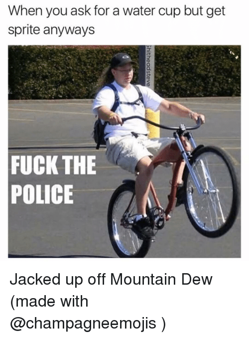 Fuck the Police, Fucking, and Police: When you ask for a water cup but get  sprite anyways  FUCK THE  POLICE Jacked up off Mountain Dew (made with @champagneemojis )