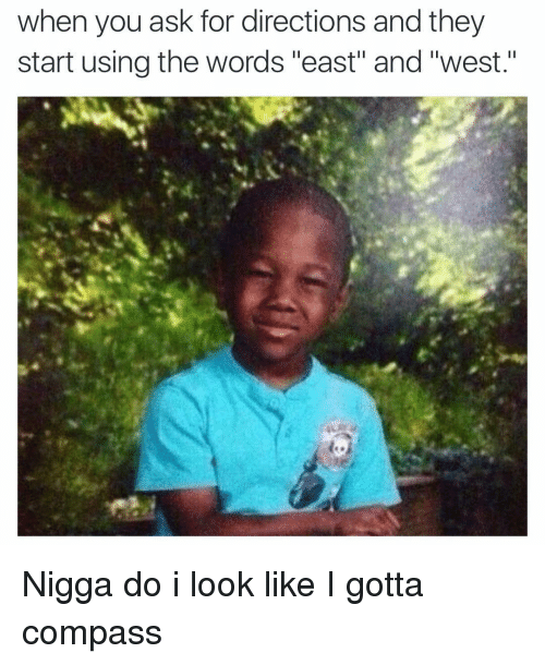 "Funny, Word, and Niggas: when you ask for directions and they  start using the words ""east"" and ""west."" Nigga do i look like I gotta compass"