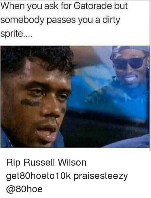 Dirty Sprite: When you ask for Gatorade but  somebody passes you a dirty  sprite.... Rip Russell Wilson get80hoeto10k praisesteezy @80hoe