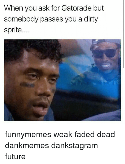 Dirty Sprite: When you ask for Gatorade but  somebody passes you a dirty  Sprite funnymemes weak faded dead dankmemes dankstagram future