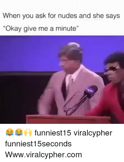 "Funny, Nudes, and Okay: When you ask for nudes and she says  ""Okay give me a minute"" 😂😂🙌 funniest15 viralcypher funniest15seconds Www.viralcypher.com"