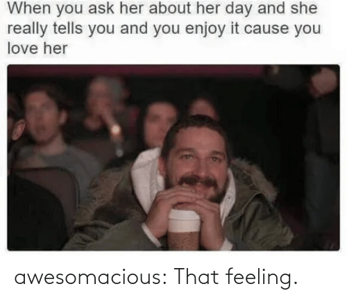 That Feeling: When you ask her about her day and she  really tells you and you enjoy it cause you  love her awesomacious:  That feeling.