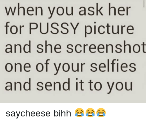 Memes, Pussy, and 🤖: when you ask her  for PUSSY picture  and she screenshot  one of your selfies  and send it to you saycheese bihh 😂😂😂
