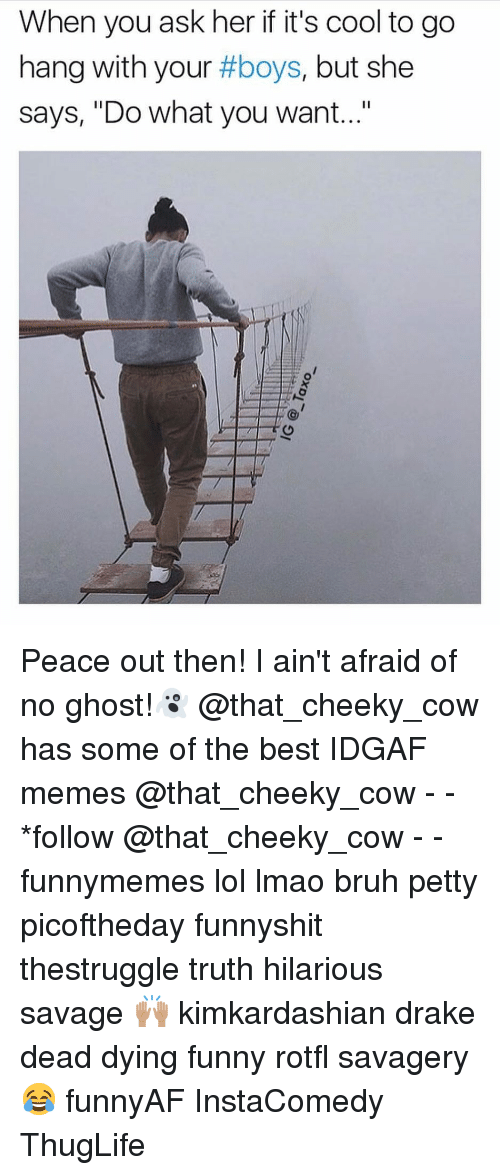 "peace out: When you ask her if it's cool to go  hang with your #boys, but she  says, ""Do what you want..."" Peace out then! I ain't afraid of no ghost!👻 @that_cheeky_cow has some of the best IDGAF memes @that_cheeky_cow - - *follow @that_cheeky_cow - - funnymemes lol lmao bruh petty picoftheday funnyshit thestruggle truth hilarious savage 🙌🏽 kimkardashian drake dead dying funny rotfl savagery 😂 funnyAF InstaComedy ThugLife"