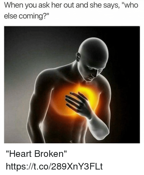 "Memes, Heart, and 🤖: When you ask her out and she says, ""who  else coming?"" ""Heart Broken"" https://t.co/289XnY3FLt"