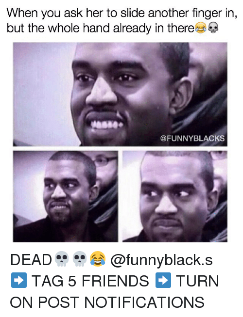 funny black: When you ask her to slide another finger in,  but the whole hand already in there  @FUNNY BLACKS DEAD💀💀😂 @funnyblack.s ➡️ TAG 5 FRIENDS ➡️ TURN ON POST NOTIFICATIONS