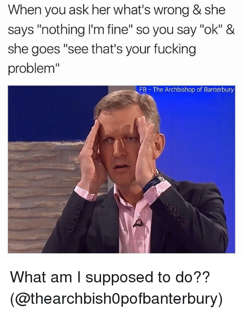 """what am i supposed to do: When you ask her what's wrong & she  says """"nothing I'm fine"""" so you say """"ok"""" &  she goes """"see that's your fucking  problem""""  FB The Archbishop of Banterbury What am I supposed to do?? (@thearchbish0pofbanterbury)"""