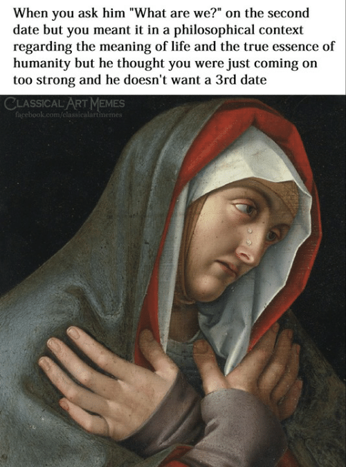 """The Meaning: When you ask him """"What are we?"""" on the second  date but you meant it in a philosophical context  regarding the meaning of life and the true essence of  humanity but he thought you were just coming on  too strong and he doesn't want a 3rd date  CLASSICAL ART MEMES  classicalartmemes"""
