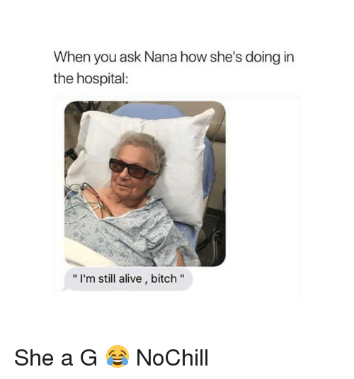"Alive, Bitch, and Funny: When you ask Nana how she's doing in  the hospital:  "" I'm still alive, bitch"" She a G 😂 NoChill"