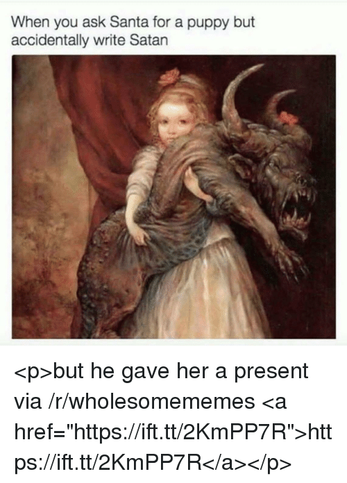 """Puppy, Santa, and Satan: When you ask Santa for a puppy but  accidentally write Satan <p>but he gave her a present via /r/wholesomememes <a href=""""https://ift.tt/2KmPP7R"""">https://ift.tt/2KmPP7R</a></p>"""