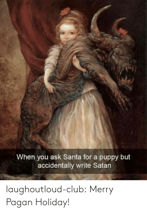 merry: When you ask Santa for a puppy but  accidentally write Satan laughoutloud-club:  Merry Pagan Holiday!