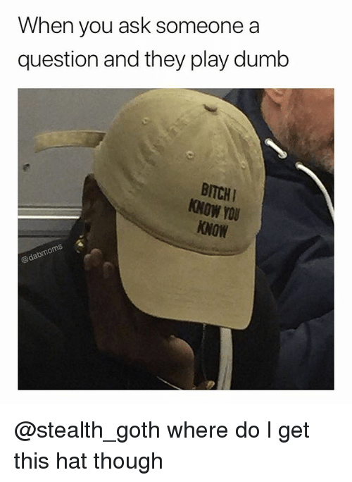 Dumb, Memes, and 🤖: When you ask someone a  question and they play dumb  BITCHI  NOW YOU  KNOW  rou @stealth_goth where do l get this hat though