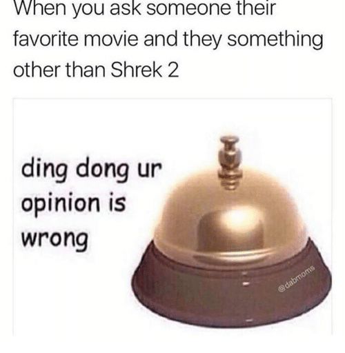 Shrek, Movie, and Shrek 2: When you ask someone their  favorite movie and they something  other than Shrek 2  ding donq ur  opinion iS  wrong