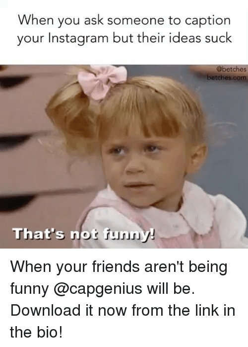 Friends, Funny, and Instagram: When you ask someone to caption  your Instagram but their ideas suck  @betches  betches.com  That's notf When your friends aren't being funny @capgenius will be. Download it now from the link in the bio!