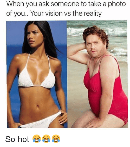 Memes, Vision, and Reality: When you ask someone to take a photo  of you.. Your vision vs the reality So hot 😂😂😂