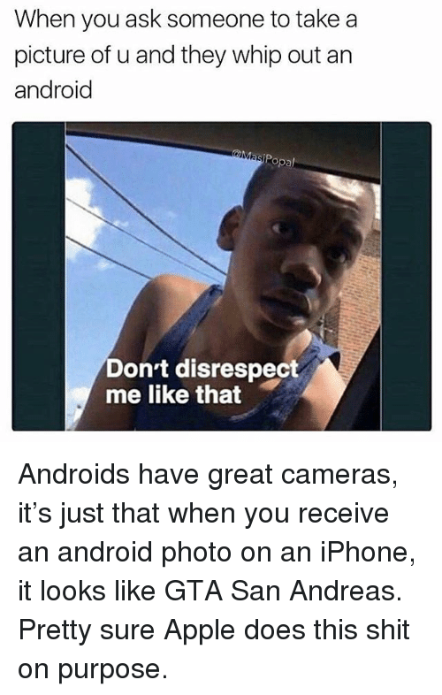 Android, Apple, and Funny: When you ask someone to take a  picture of u and they whip out an  android  opa  Dont disrespect  me like that Androids have great cameras, it's just that when you receive an android photo on an iPhone, it looks like GTA San Andreas. Pretty sure Apple does this shit on purpose.