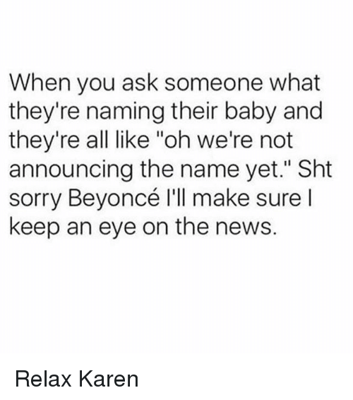 """Beyonce, News, and Sorry: When you ask someone what  they're naming their baby and  they're all like """"oh we're not  announcing the name yet."""" Sht  sorry Beyoncé I'll make sure l  keep an eye on the news. Relax Karen"""