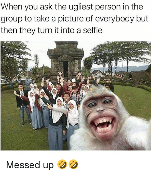 Memes, Selfie, and A Picture: When you ask the ugliest person in the  group to take a picture of everybody but  then they turn it into a selfie Messed up 🤣🤣