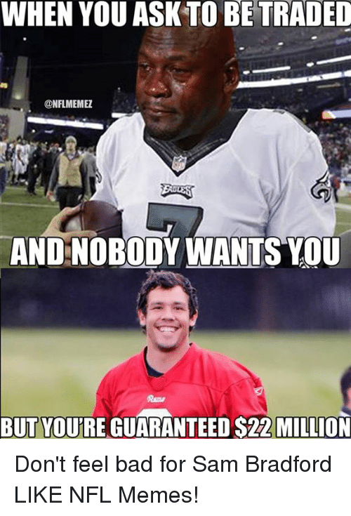 Bad, Memes, and Nfl: WHEN YOU ASK TO BE TRADED  @NFLMEMEZ  ANDNOBODYWANTS YOU  BUT YOURE GUARANTEED S22 MILLION Don't feel bad for Sam Bradford LIKE NFL Memes!