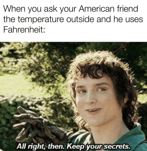 fahrenheit: When you ask your American friend  the temperature outside and he uses  Fahrenheit:  All right, then. Keep your secrets.