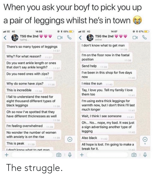 Legging: When you ask your boyf to pick you up  a pair of leggings whilst he's in town  く@ TSG the 2nd ww 며 < @TSG the 2nd ↓VV O  14:06  @* 68%E)  EE 40  .n! EE 4G  4:07  yping  I don't know what to get man  There's so many types of leggings  11:39  11:37  I'm on the floor now in the foetal  position  Why? For what reason?  Do you want ankle length or ones  that don't say ankle length? 1:37  Do you need ones with zips?  11:37  1.39  Send help  11:30  I've been in this shop for five days  now  11:40  11:37  Imiss the sun 110  Why do some have zips?  11:38  This is incredible 1138  I fail to understand the need for  eight thousand different types of  black leggings  Oh so now I've spotted that they  have different thicknesses as well  Tay, I love you. Tell my family I love  them too  11:4  I'm using extra thick leggings for  warmth now, but I don't think I'll last  much longer  11:38  11:4  Wait,think I see someone 11:41  1:38  Oh... No... nope, my bad. It was just  a sign advertising another type of  legging  Also black  I'm feeling overwhelmed  No wonder the number of women  with anxiety is on the rise  This is peak  Idon't know what to net man  11:39  11:42  11:39  11:42  All hope is lost. I'm going to make a  break for it  11-39  1:42  O 0 The struggle.