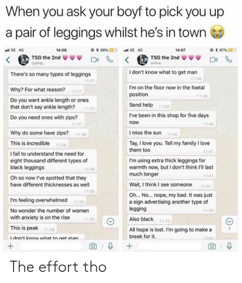 Legging: When you ask your boyf to pick you up  a pair of leggings whilst he's in town  < @TSG the 2nd ψ ψ ψ Ο С, < @TSG the 2nd ψνν Da %.  * 67%E)  EE 4G  4:06  4:07  typing..  I don't know what to get man  There's so many types of leggings  11:39  11:37  I'm on the floor now in the foetal  position  Why? For what reason? 1137  1139  Do you want ankle length or ones  that don't say ankle length?  Send help1  139  11 37  I've been in this shop for five days  now  Do you need ones with zips?  140  11 37  I miss the sun 1  Why do some have zips?  This is incredible maa  l fail to understand the need for  eight thousand different types of  black leggings  Oh so now I've spotted that they  have different thicknesses as well  11:38  Tay, I love you. Tell my family I love  them too  1:41  I'm using extra thick leggings for  warmth now, but I don't think I'll last  much longer  11:38  11-41  Wait, I think I see someone  1-4  1:38  Oh... No... nope, my bad. It was just  a sign advertising another type of  legging  Also black 1142  I'm feeling overwhelmed  No wonder the number of women  with anxiety is on the rise  This is peak 1130  I don't know what to net man  1.39  11:42  11:39  All hope is lost. I'm going to make a  break for it.  O+  O0 The effort tho