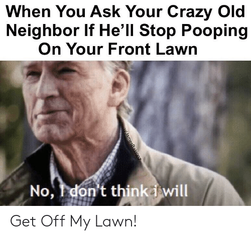 Stop Pooping: When You Ask Your Crazy Old  Neighbor If He'll Stop Pooping  On Your Front Lawn  No, don't thinkiwill  JamesBald007 Get Off My Lawn!