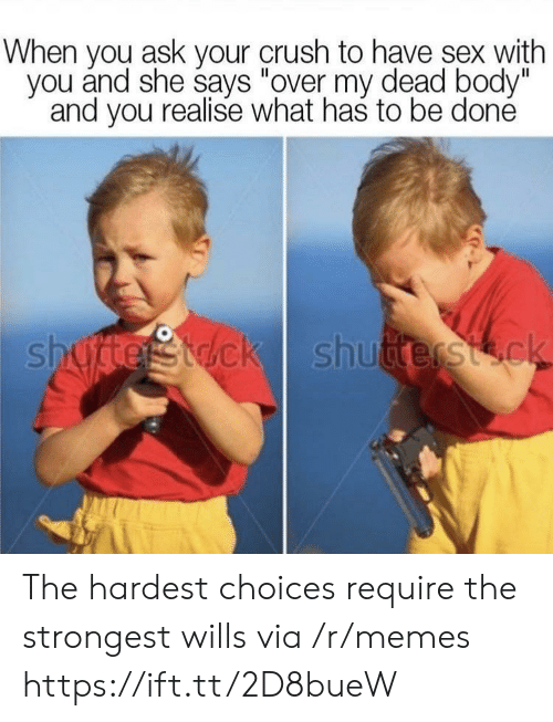 """over my dead body: When you ask your crush to have sex with  you ánd she says """"over my dead body""""  and you realise what has to be doné  shudterstdck shutterstck The hardest choices require the strongest wills via /r/memes https://ift.tt/2D8bueW"""
