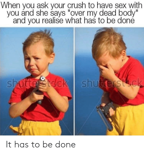 """over my dead body: When you ask your crush to have sex with  you and she says """"over my dead body""""  and you realise what has to be doné  shuterStck shutterstock It has to be done"""