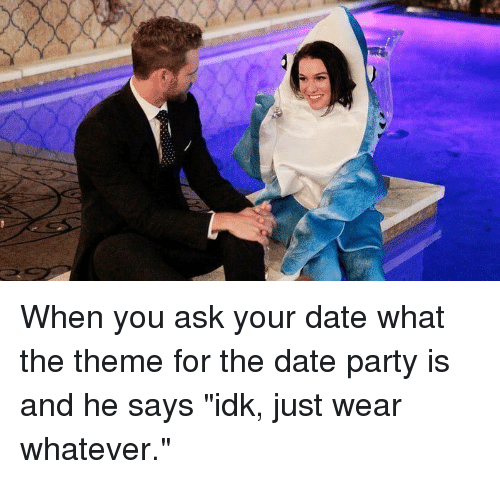 "Dating, Party, and Date: When you ask your date what the theme for the date party is and he says ""idk, just wear whatever."""