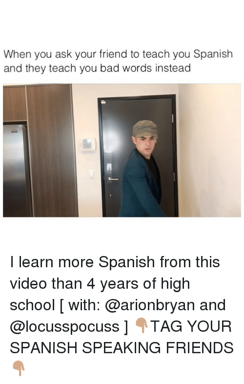 Bad, Friends, and Memes: When you ask your friend to teach you Spanish  and they teach you bad words instead I learn more Spanish from this video than 4 years of high school [ with: @arionbryan and @locusspocuss ] 👇🏽TAG YOUR SPANISH SPEAKING FRIENDS 👇🏽