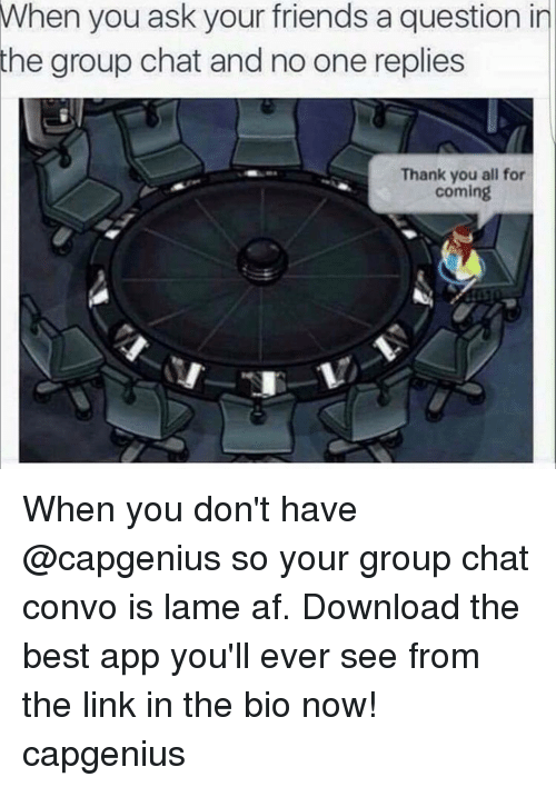 Group Chat, Apps, and Chat: When you ask your friends a question in  the group chat and no one replies  Thank you all for  coming When you don't have @capgenius so your group chat convo is lame af. Download the best app you'll ever see from the link in the bio now! capgenius