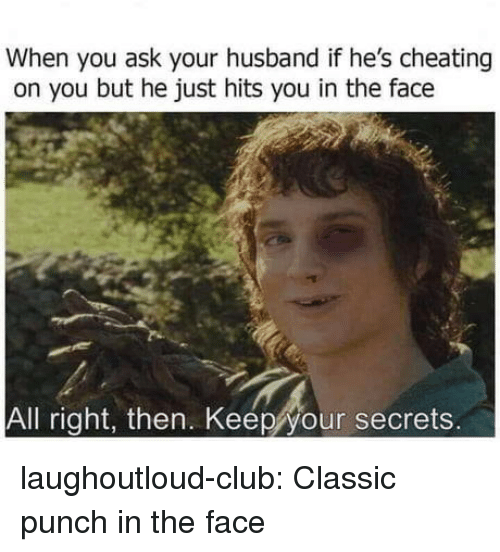 Punch In The Face: When you ask your husband if he's cheating  on you but he just hits you in the face  All right, then. Keepyour secrets. laughoutloud-club:  Classic punch in the face