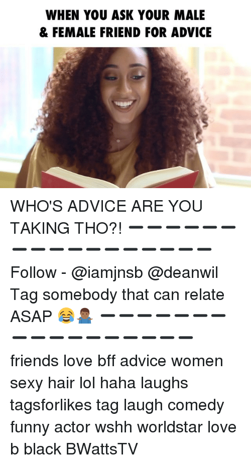 Advice, Friends, and Funny: WHEN YOU ASK YOUR MALE  & FEMALE FRIEND FOR ADVICE WHO'S ADVICE ARE YOU TAKING THO?! ➖➖➖➖➖➖➖➖➖➖➖➖➖➖➖➖➖ Follow - @iamjnsb @deanwil Tag somebody that can relate ASAP 😂🤷🏾‍♂️ ➖➖➖➖➖➖➖➖➖➖➖➖➖➖➖➖➖ friends love bff advice women sexy hair lol haha laughs tagsforlikes tag laugh comedy funny actor wshh worldstar love b black BWattsTV