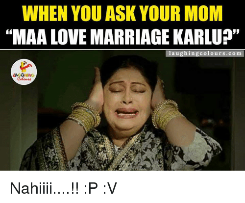 """Gringe: WHEN YOU ASK YOUR MOM  """"MAA LOVE MARRIAGE KARLU?""""  laughing colours .com.  LA GRING Nahiiii....!! :P :V"""