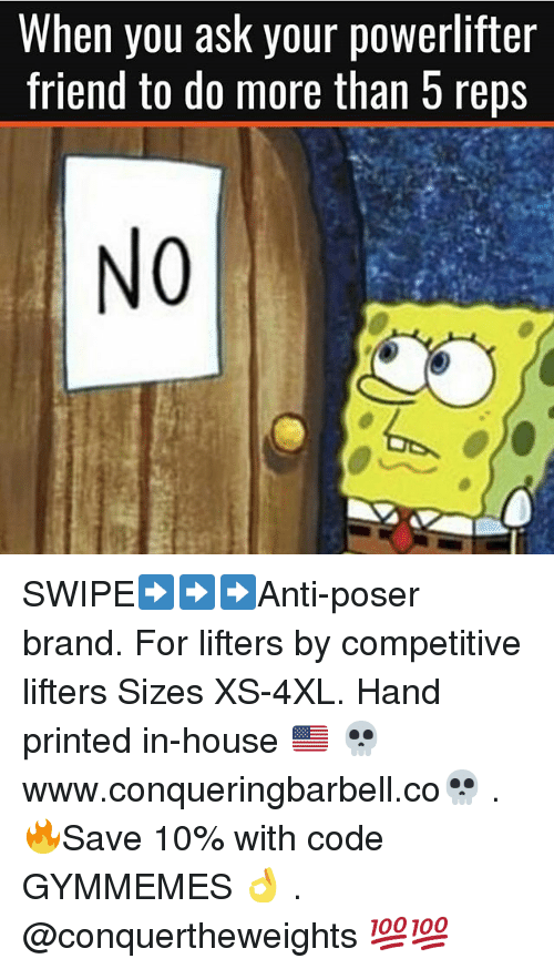 Gym, House, and Ask: When you ask your powerlifter  friend to do more than 5 reps  NO SWIPE➡️➡️➡️Anti-poser brand. For lifters by competitive lifters Sizes XS-4XL. Hand printed in-house 🇺🇸 💀www.conqueringbarbell.co💀 . 🔥Save 10% with code GYMMEMES 👌 . @conquertheweights 💯💯