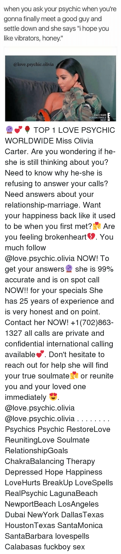"""brokenheart: when you ask your psychic when you're  gonna finally meet a good guy and  settle down and she says """"i hope you  like vibrators, honey.""""  @love.psychic.olivia  WAGS MIAMI  SEASON FINALE  NEXT 🔮💕🌹 TOP 1 LOVE PSYCHIC WORLDWIDE Miss Olivia Carter. Are you wondering if he-she is still thinking about you? Need to know why he-she is refusing to answer your calls? Need answers about your relationship-marriage. Want your happiness back like it used to be when you first met?💏 Are you feeling brokenheart💔. You much follow @love.psychic.olivia NOW! To get your answers🔮 she is 99% accurate and is on spot call NOW!! for your specials She has 25 years of experience and is very honest and on point. Contact her NOW! +1(702)863-1327 all calls are private and confidential international calling available💕. Don't hesitate to reach out for help she will find your true soulmate💏 or reunite you and your loved one immediately 😍. @love.psychic.olivia @love.psychic.olivia . . . . . . . . Psychics Psychic RestoreLove ReunitingLove Soulmate RelationshipGoals ChakraBalancing Therapy Depressed Hope Happiness LoveHurts BreakUp LoveSpells RealPsychic LagunaBeach NewportBeach LosAngeles Dubai NewYork DallasTexas HoustonTexas SantaMonica SantaBarbara lovespells Calabasas fuckboy sex"""