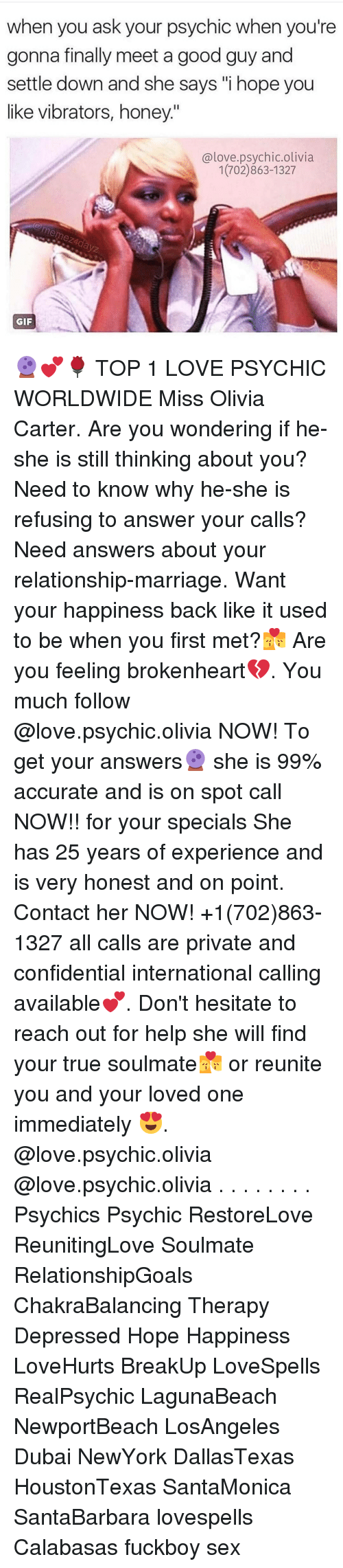 """brokenheart: when you ask your psychic when you're  gonna finally meet a good guy and  settle down and she says """"i hope you  like vibrators, honey.'""""  @love.psychic.olivia  1(702)863-1327  GIF 🔮💕🌹 TOP 1 LOVE PSYCHIC WORLDWIDE Miss Olivia Carter. Are you wondering if he-she is still thinking about you? Need to know why he-she is refusing to answer your calls? Need answers about your relationship-marriage. Want your happiness back like it used to be when you first met?💏 Are you feeling brokenheart💔. You much follow @love.psychic.olivia NOW! To get your answers🔮 she is 99% accurate and is on spot call NOW!! for your specials She has 25 years of experience and is very honest and on point. Contact her NOW! +1(702)863-1327 all calls are private and confidential international calling available💕. Don't hesitate to reach out for help she will find your true soulmate💏 or reunite you and your loved one immediately 😍. @love.psychic.olivia @love.psychic.olivia . . . . . . . . Psychics Psychic RestoreLove ReunitingLove Soulmate RelationshipGoals ChakraBalancing Therapy Depressed Hope Happiness LoveHurts BreakUp LoveSpells RealPsychic LagunaBeach NewportBeach LosAngeles Dubai NewYork DallasTexas HoustonTexas SantaMonica SantaBarbara lovespells Calabasas fuckboy sex"""