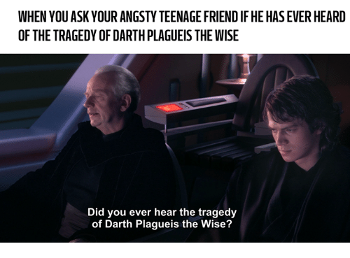 Friends, Dank Memes, and Asking: WHEN YOU ASK YOURANGSTYTEENAGE FRIEND IF HE HAS EVERHEARD  OF THE TRAGEDY OF DARTH PLAGUEIS THE WISE  Did you ever hear the tragedy  of Darth Plagueis the Wise?