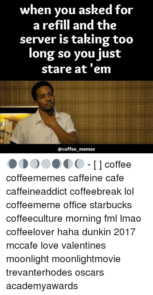 Coffee Meme: when you asked for  a refill and the  server is taking too  long so you just  stare at 'em  @coffee memes 🌘🌗🌖🌕🌒🌓🌔 - [ ] coffee coffeememes caffeine cafe caffeineaddict coffeebreak lol coffeememe office starbucks coffeeculture morning fml lmao coffeelover haha dunkin 2017 mccafe love valentines moonlight moonlightmovie trevanterhodes oscars academyawards