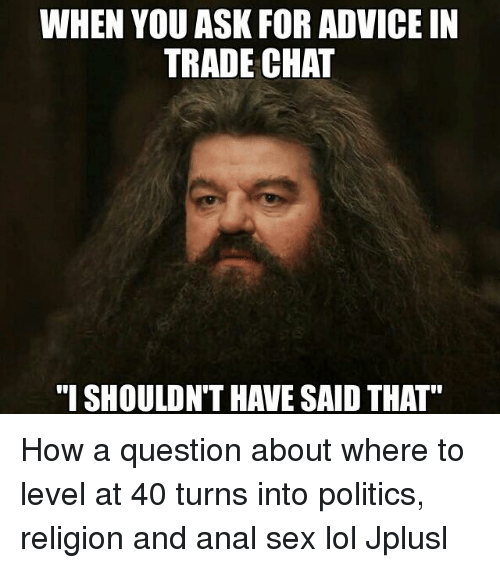"Advice, Anal Sex, and Memes: WHEN YOU ASKFOR ADVICE IN  TRADE CHAT  ""I SHOULDNT HAVE SAID THAT"" How a question about where to level at 40 turns into politics, religion and anal sex lol Jplusl"