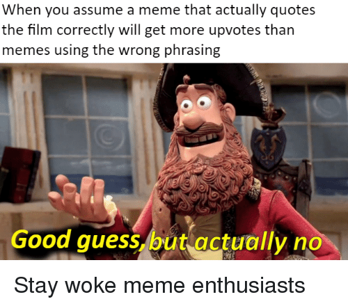 Stay Woke Meme: When you assume a meme that actually quotes  the film correctly will get more upvotes than  memes using the wrong phrasing  3.5  Good quess, butactually no