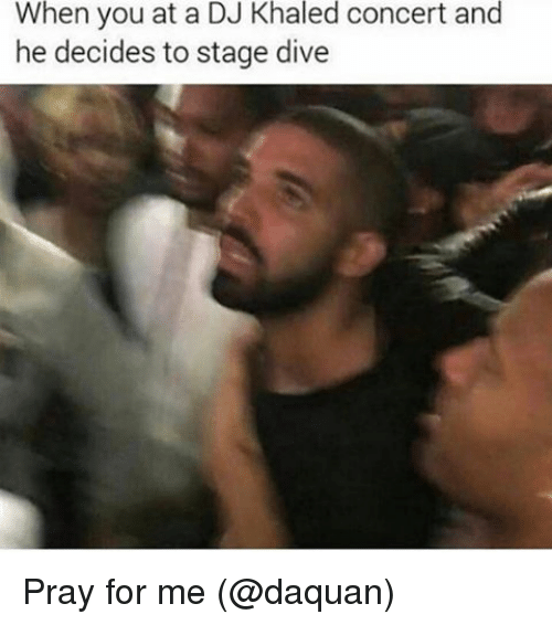 Daquan, DJ Khaled, and Memes: When you at a DJ Khaled concert and  he decides to stage dive Pray for me (@daquan)