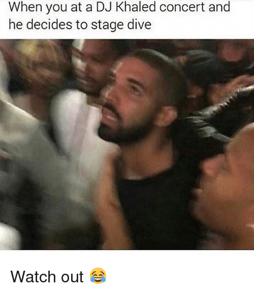 DJ Khaled, Memes, and Watch Out: When you at a DJ Khaled concert and  he decides to stage dive Watch out 😂