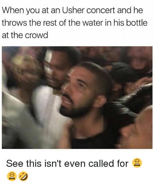 Memes, Usher, and Water: When you at an Usher concert and he  throws the rest of the water in his bottle  at the crowd See this isn't even called for 😩😩🤣