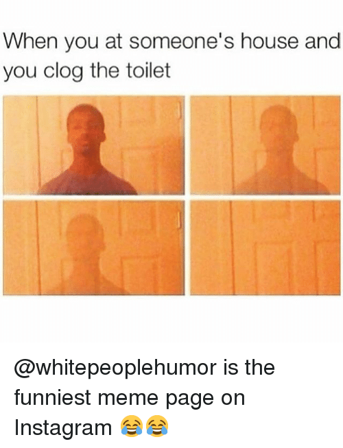 Instagram, Meme, and Memes: When you at someone's house and  you clog the toilet @whitepeoplehumor is the funniest meme page on Instagram 😂😂