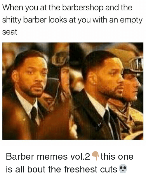 Barber, Barbershop, and Memes: When you at the barbershop and the  shitty barber looks at you with an empty  Seat Barber memes vol.2👇🏽this one is all bout the freshest cuts💀