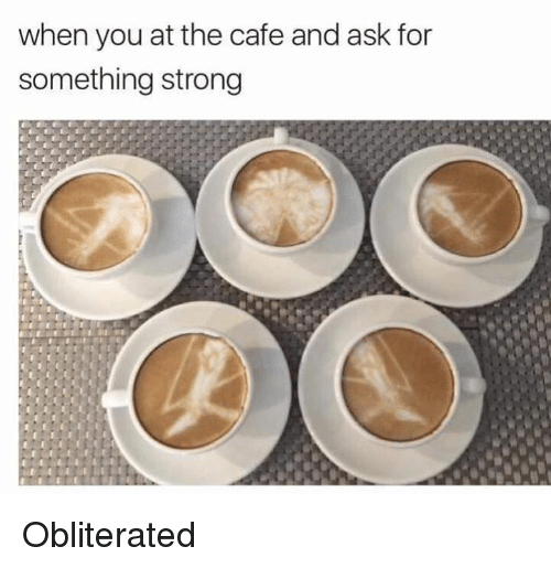 Dank Memes, Strong, and Ask: when you at the cafe and ask for  something strong Obliterated